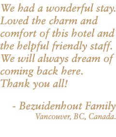 We had a wonderful stay. Loved the charm and comfort of this hotel and the helpful friendly staff. We will always dream of coming back here. Thank you all! - Bezuidenhout Family Vancouver, BC, Canada.