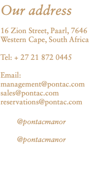 Our address 16 Zion Street, Paarl, 7646 Western Cape, South Africa Tel: + 27 21 872 0445 Email: management@pontac.com sales@pontac.com reservations@pontac.com @pontacmanor @pontacmanor